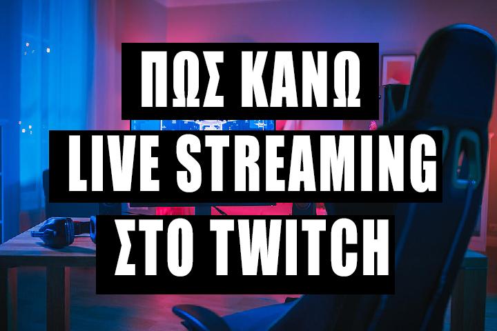 Πως Κάνω Live Streaming στο Twitch το 2021